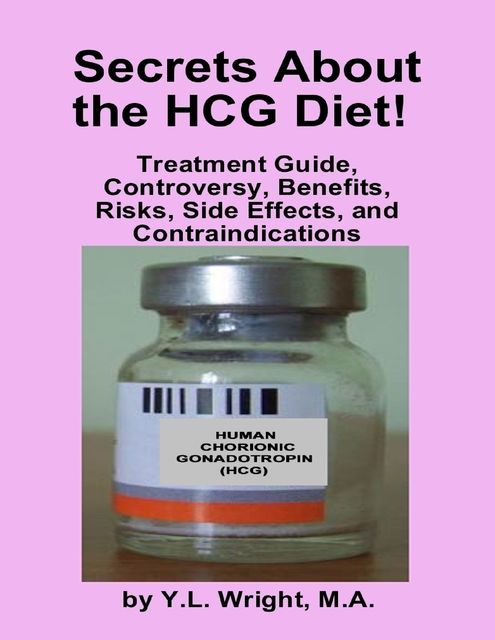 Secrets About the HCG Diet: Treatment Guide, Controversy, Benefits, Risks, Side Effects, and Contraindications, M.A., Y.L.Wright