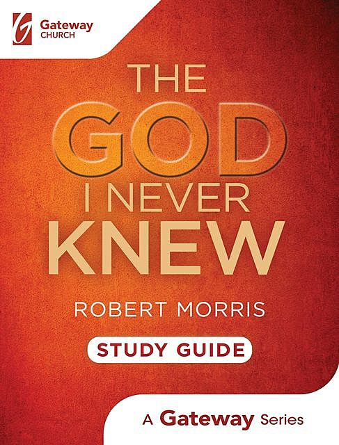 The God I Never Knew Study Guide, Robert Morris
