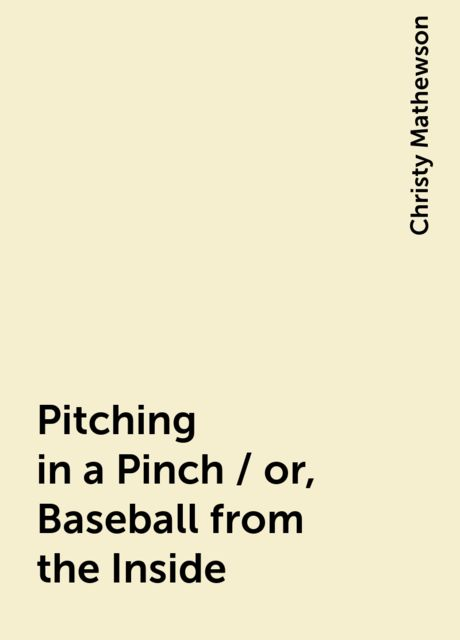 Pitching in a Pinch / or, Baseball from the Inside, Christy Mathewson