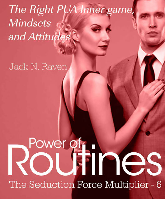 Seduction Force Multiplier 6: Power of Routines – The Right PUA Inner game, Mindsets and Attitudes!, Jack N. Raven