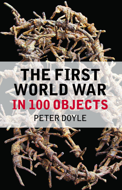 The First World War in 100 Objects, Peter Doyle, Hew Strachan