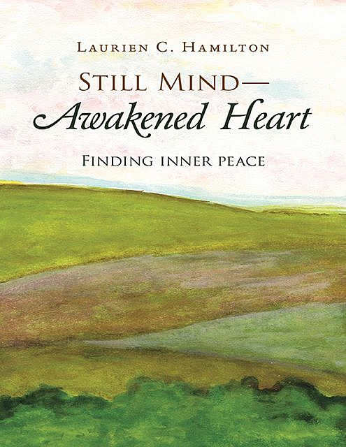 Still Mind—Awakened Heart: Finding Inner Peace, Laurien C. Hamilton