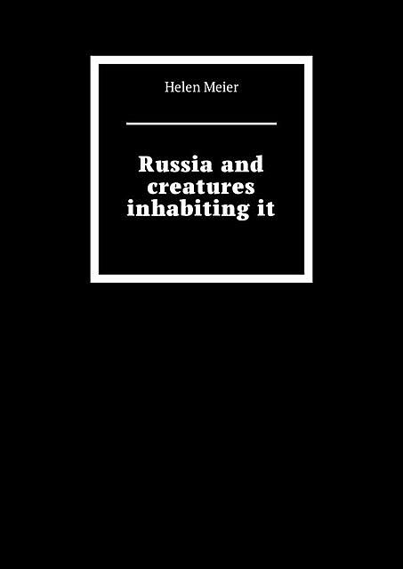 Russia and creatures inhabiting it, Helen Meier