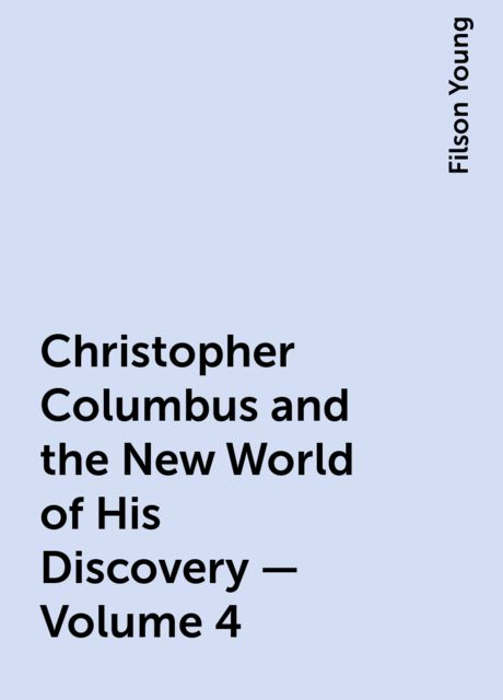 Christopher Columbus and the New World of His Discovery — Volume 4, Filson Young