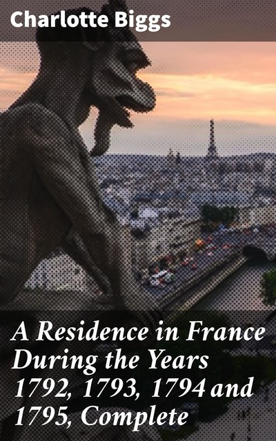 A Residence in France During the Years 1792, 1793, 1794 and 1795, Complete, Charlotte Biggs