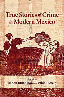 True Stories of Crime in Modern Mexico, Pablo Piccato, Robert Buffington
