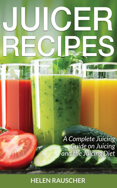 Juicer Recipes: A Complete Juicing Guide on Juicing and the Juicing Diet, Helen Rauscher, Trena Tufts
