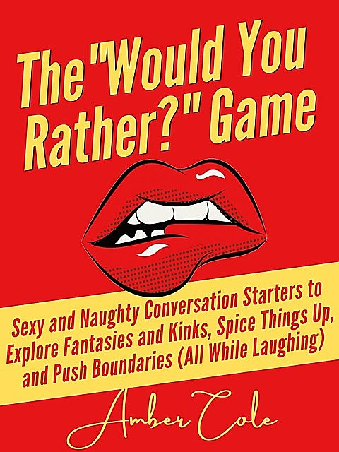 """The """"Would You Rather?"""" Game: Sexy and Naughty Conversation Starters to Explore Fantasies and Kinks, Spice Things Up, and Push Boundaries, Amber Cole"""