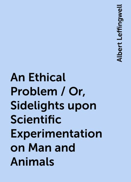 An Ethical Problem / Or, Sidelights upon Scientific Experimentation on Man and Animals, Albert Leffingwell