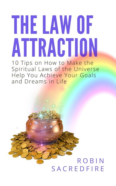 The Law of Attraction: 10 Tips on How to Make the Spiritual Laws of the Universe Help You Achieve Your Goals and Dreams in Life, Robin Sacredfire