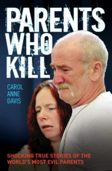 Parents Who Kill – Shocking True Stories of The World's Most Evil Parents, Carol Anne Davis