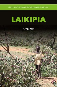 Guide to the Naturalized and Invasive Plants of Laikipia, Arne Witt