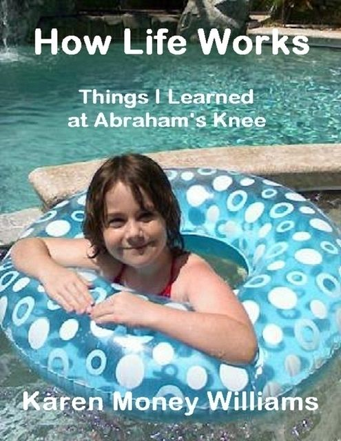 How Life Works: Things I Learned at Abraham's Knee, Karen Money Williams