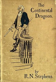 The Continental Dragoon / A Love Story of Philipse Manor-House in 1778, Robert Neilson Stephens
