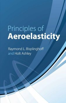 Principles of Aeroelasticity, Holt Ashley, Raymond L.Bisplinghoff
