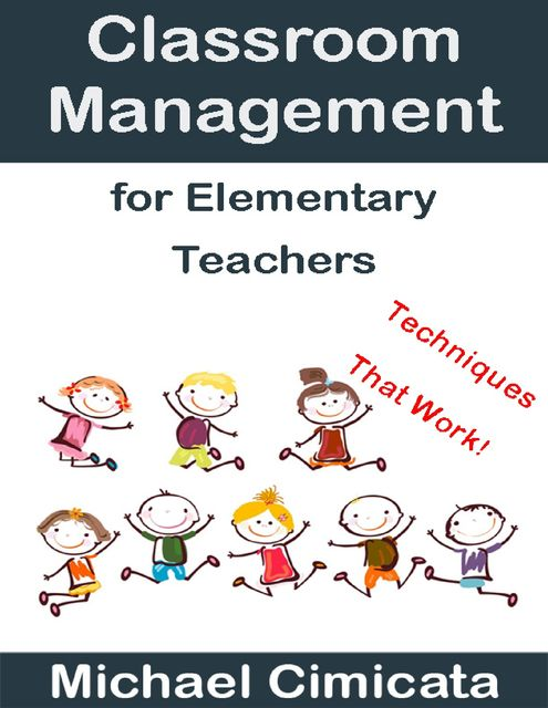 Classroom Management for Elementary Teachers: Techniques That Work, Michael Cimicata
