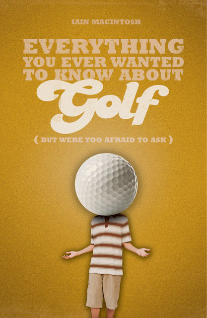 Everything You Ever Wanted to Know About Golf But Were too Afraid to Ask, Iain Macintosh