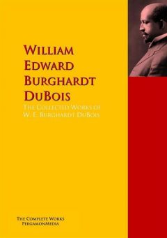 The Collected Works of W. E. Burghardt DuBois, W.E. B. DuBois, William Edward Burghardt DuBois