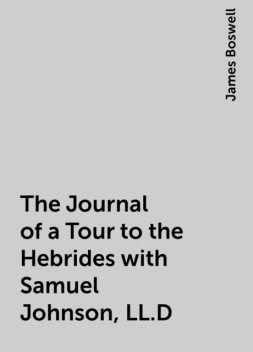 The Journal of a Tour to the Hebrides with Samuel Johnson, LL.D, James Boswell