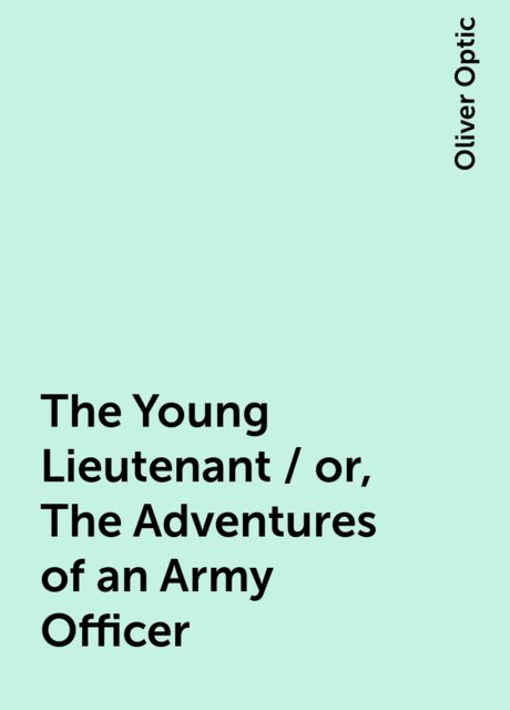 The Young Lieutenant / or, The Adventures of an Army Officer, Oliver Optic