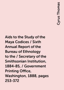 Aids to the Study of the Maya Codices / Sixth Annual Report of the Bureau of Ethnology to the / Secretary of the Smithsonian Institution, 1884-85, / Government Printing Office, Washington, 1888, pages 253-372, Cyrus Thomas