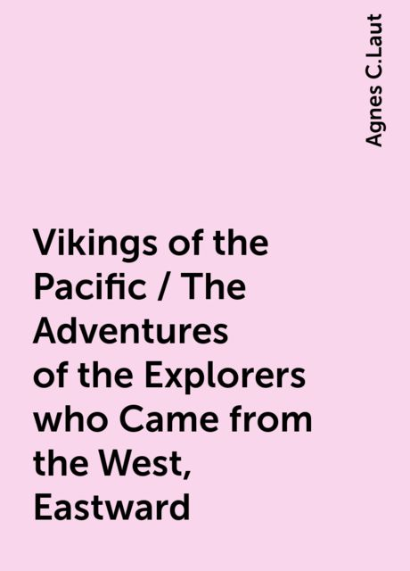 Vikings of the Pacific / The Adventures of the Explorers who Came from the West, Eastward, Agnes C.Laut
