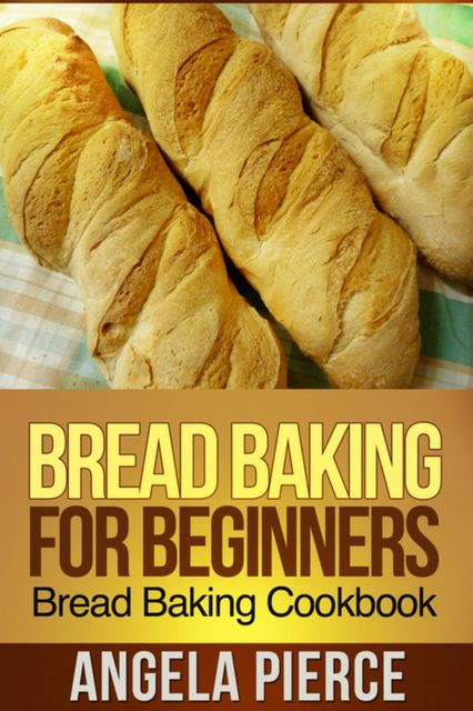 Bread Baking For Beginners, Angela Pierce