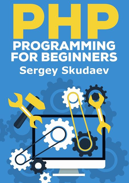 PHP Programming for Beginners. Key Programming Concepts. How to use PHP with MySQL and Oracle databases (MySqli, PDO), Sergey D Skudaev