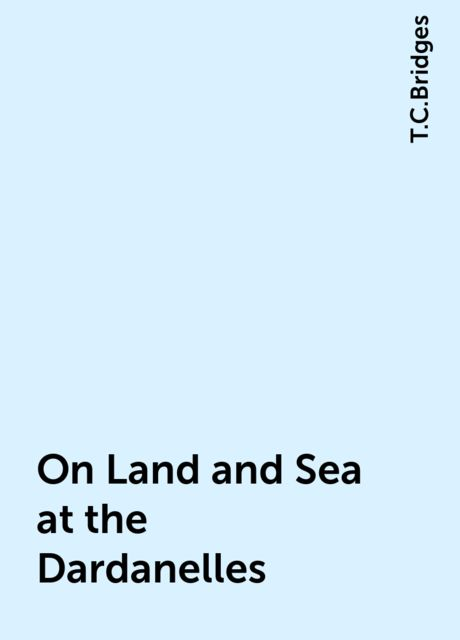 On Land and Sea at the Dardanelles, T.C.Bridges