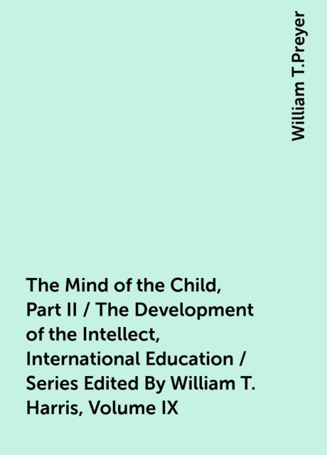 The Mind of the Child, Part II / The Development of the Intellect, International Education / Series Edited By William T. Harris, Volume IX, William T.Preyer