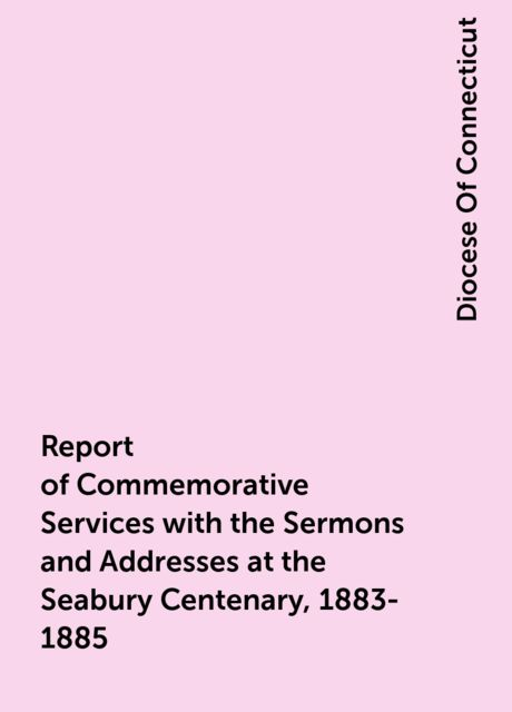 Report of Commemorative Services with the Sermons and Addresses at the Seabury Centenary, 1883-1885, Diocese Of Connecticut