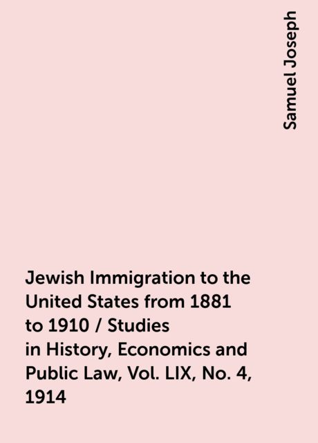 Jewish Immigration to the United States from 1881 to 1910 / Studies in History, Economics and Public Law, Vol. LIX, No. 4, 1914, Samuel Joseph