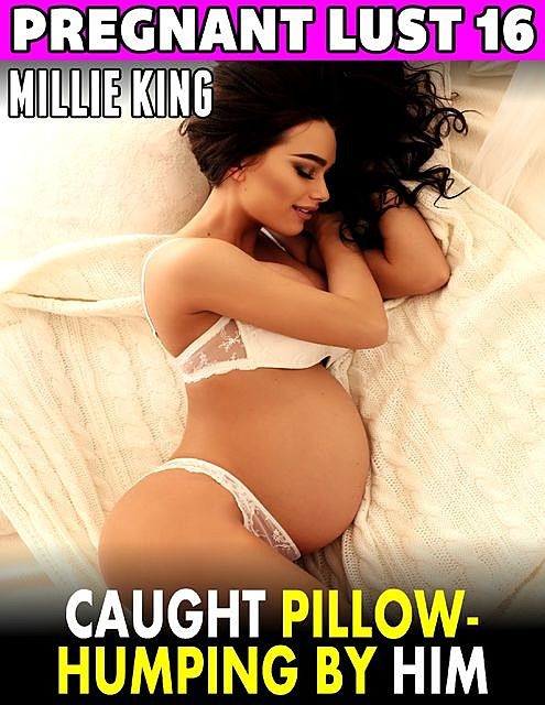 Caught Pillow-humping By Him : Pregnant Lust 16, Millie King