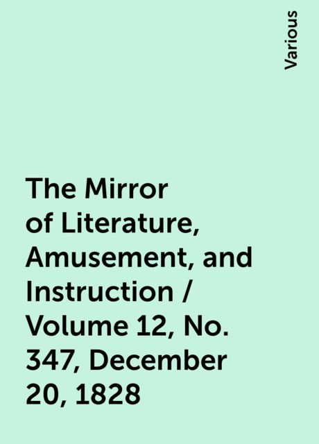 The Mirror of Literature, Amusement, and Instruction / Volume 12, No. 347, December 20, 1828, Various