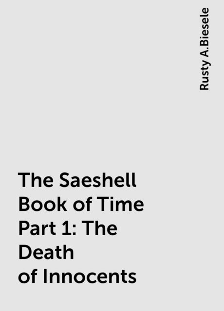 The Saeshell Book of Time Part 1: The Death of Innocents, Rusty A.Biesele