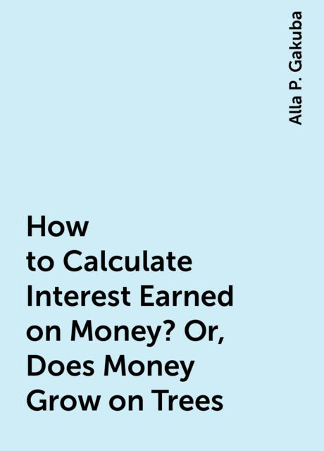 How to Calculate Interest Earned on Money? Or, Does Money Grow on Trees, Alla P. Gakuba