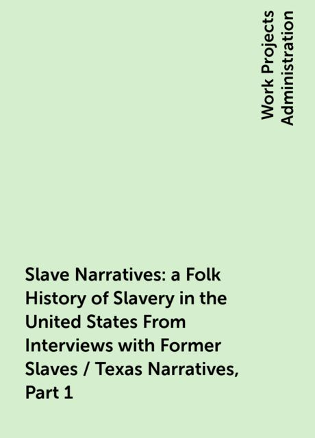 Slave Narratives: a Folk History of Slavery in the United States From Interviews with Former Slaves / Texas Narratives, Part 1,