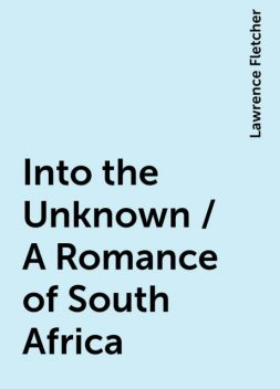 Into the Unknown / A Romance of South Africa, Lawrence Fletcher
