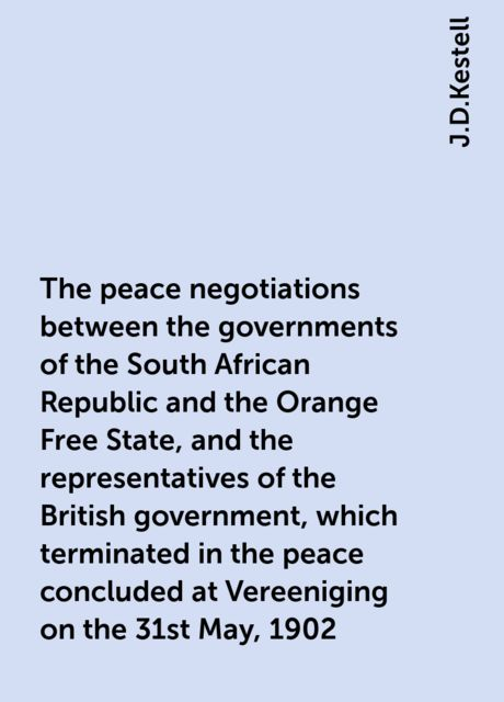 The peace negotiations between the governments of the South African Republic and the Orange Free State, and the representatives of the British government, which terminated in the peace concluded at Vereeniging on the 31st May, 1902, J.D.Kestell