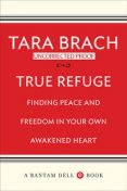 True Refuge: Finding Peace and Freedom in Your Own Awakened Heart, Tara Brach