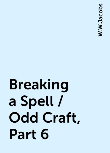 Breaking a Spell / Odd Craft, Part 6, W.W.Jacobs