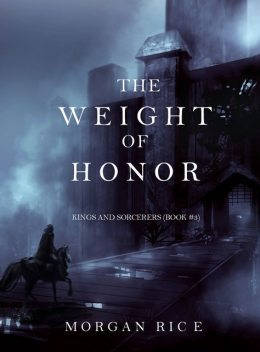 The Weight of Honor (Kings and Sorcerers--Book 3), Morgan Rice