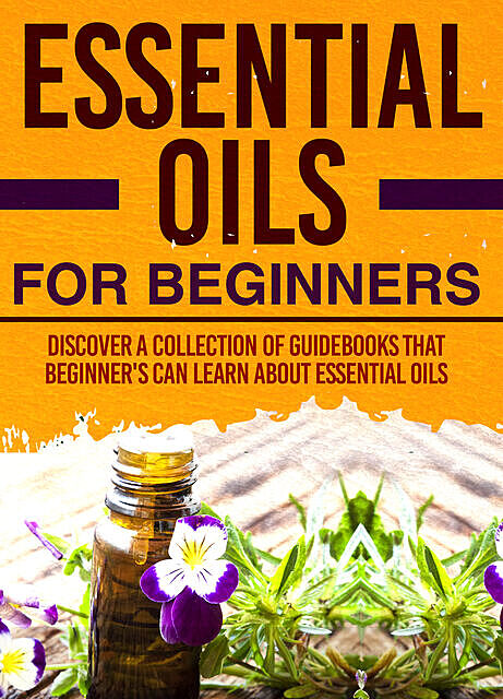 Essential Oils For Beginners : Discover A Collection Of Guidebooks That Beginner's Can Learn About Essential Oils, Old Natural Ways
