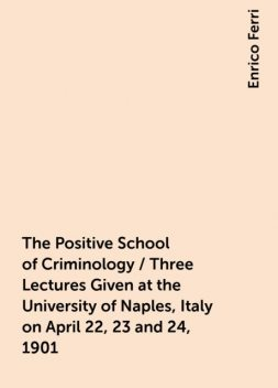 The Positive School of Criminology / Three Lectures Given at the University of Naples, Italy on April 22, 23 and 24, 1901, Enrico Ferri