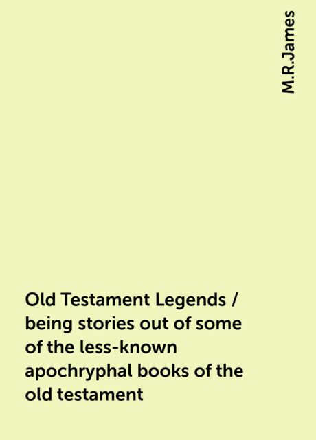 Old Testament Legends / being stories out of some of the less-known apochryphal books of the old testament, M.R.James