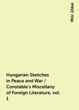 Hungarian Sketches in Peace and War / Constable's Miscellany of Foreign Literature, vol. 1, Mór Jókai