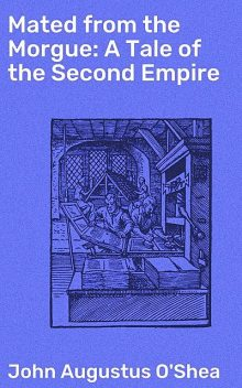 Mated from the Morgue: A Tale of the Second Empire, John Augustus O'Shea