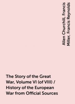 The Story of the Great War, Volume VI (of VIII) / History of the European War from Official Sources, Allen Churchill, Francis Miller, Francis Reynolds
