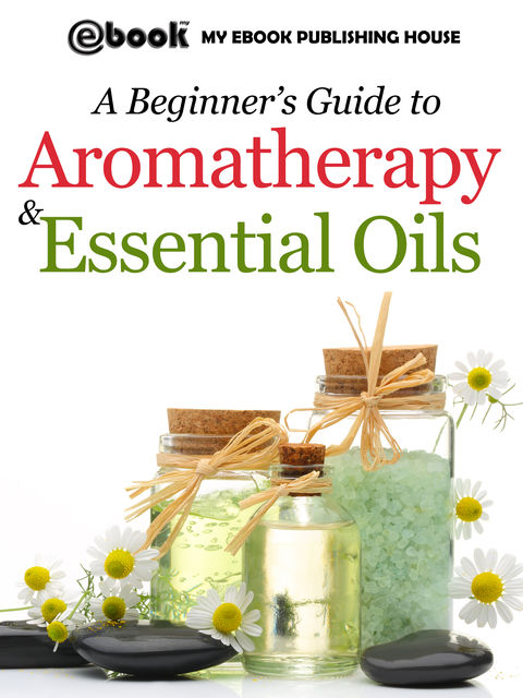 A Beginner's Guide to Aromatherapy & Essential Oils, Publishing House My Ebook
