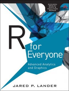 R for Everyone: Advanced Analytics and Graphics (Addison-Wesley Data and Analytics Series), Jared P., Lander
